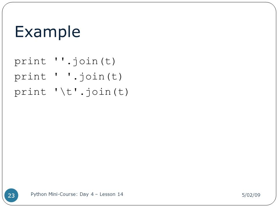 Example print ''.join(t) print '\t'.join(t) 5/02/09 Python Mini-Course: Day 4 – Lesson 14 23