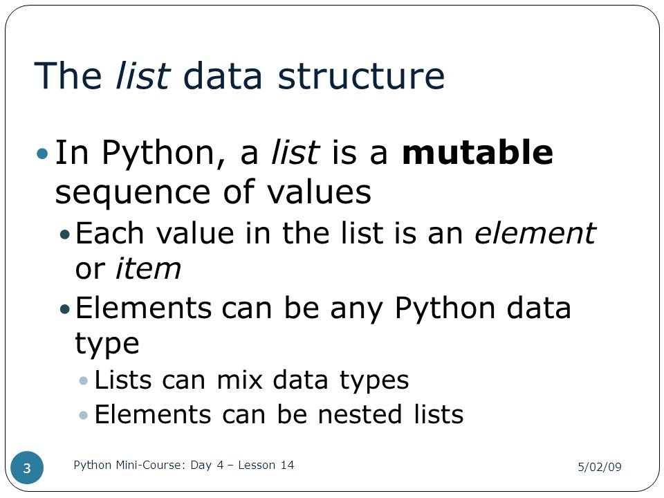 The list data structure In Python, a list is a mutable sequence of values Each value in the list is an element or item Elements can be any Python data