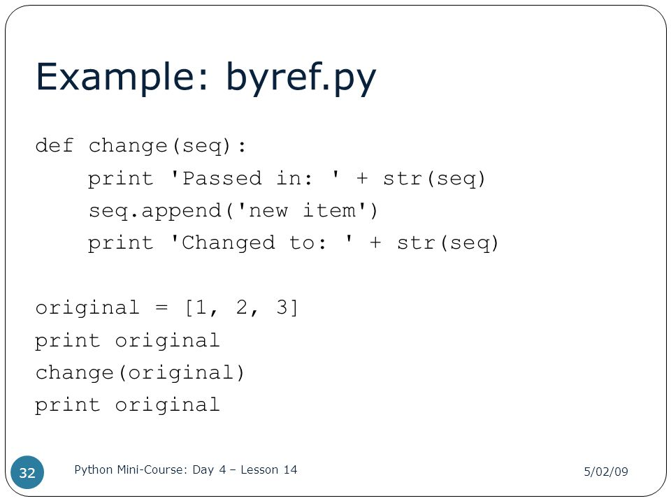 Example: byref.py def change(seq): print 'Passed in: ' + str(seq) seq.append('new item') print 'Changed to: ' + str(seq) original = [1, 2, 3] print or