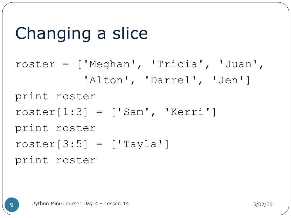 Changing a slice roster = [ Meghan , Tricia , Juan , Alton , Darrel , Jen ] print roster roster[1:3] = [ Sam , Kerri ] print roster roster[3:5] = [ Tayla ] print roster 5/02/09 Python Mini-Course: Day 4 – Lesson 14 9