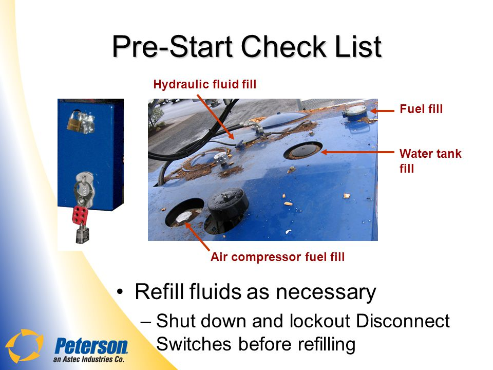 Pre-Start Check List Refill fluids as necessary –Shut down and lockout Disconnect Switches before refilling Hydraulic fluid fill Fuel fill Water tank fill Air compressor fuel fill