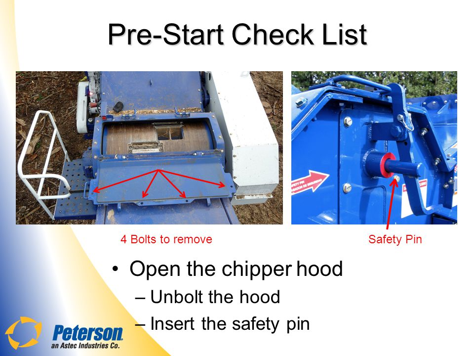 Pre-Start Check List Open the chipper hood –Unbolt the hood –Insert the safety pin Safety Pin4 Bolts to remove