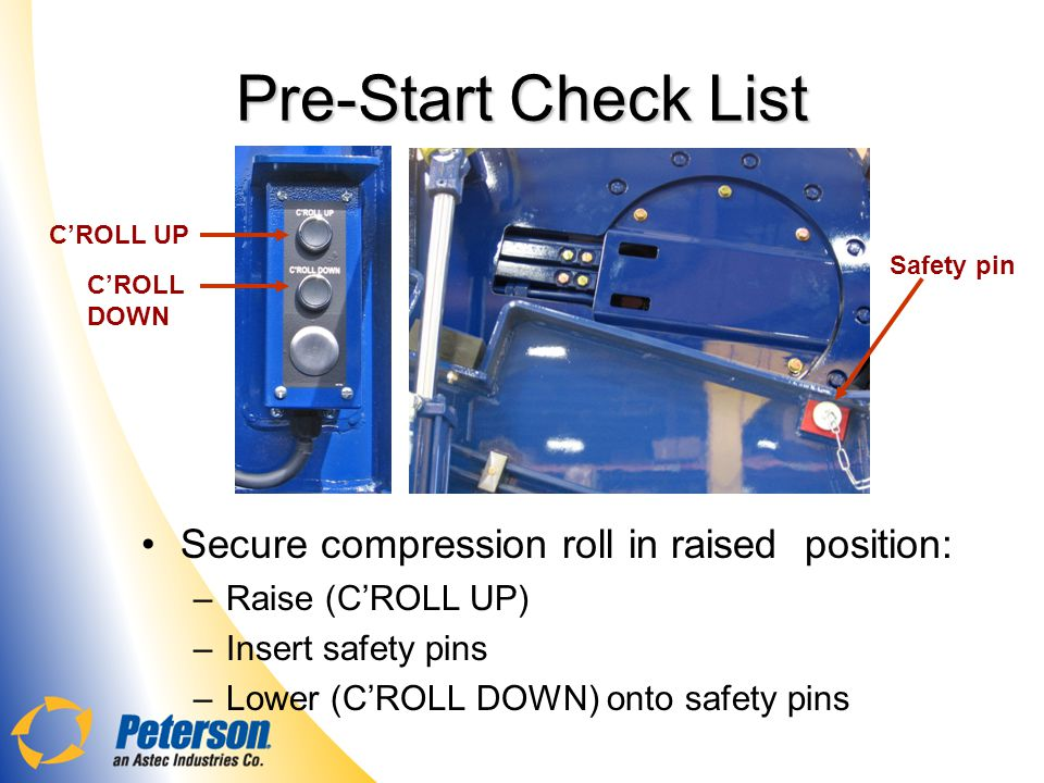 Pre-Start Check List Secure compression roll in raised position: –Raise (CROLL UP) –Insert safety pins –Lower (CROLL DOWN) onto safety pins Safety pin CROLL UP CROLL DOWN