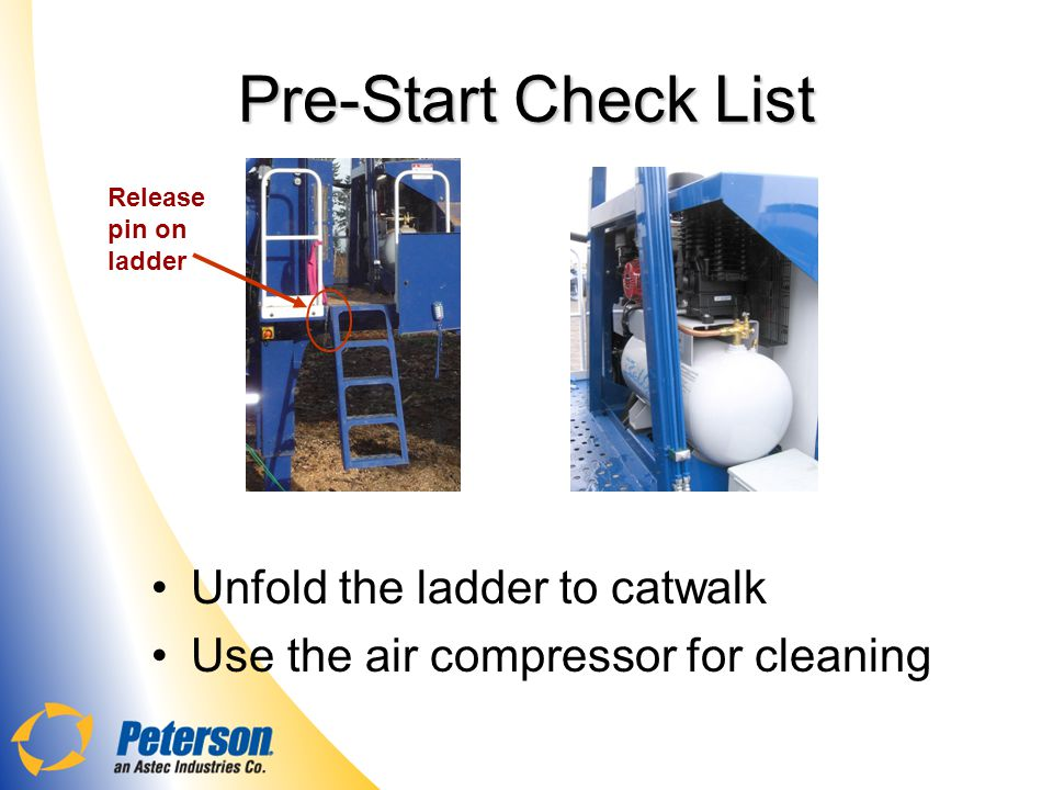 Pre-StartCheck List Pre-Start Check List Unfold the ladder to catwalk Use the air compressor for cleaning Release pin on ladder