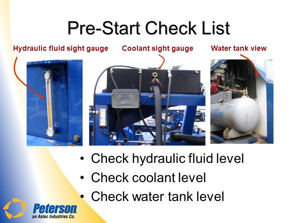 Pre-Start Check List Check hydraulic fluid level Check coolant level Check water tank level Hydraulic fluid sight gaugeCoolant sight gaugeWater tank view