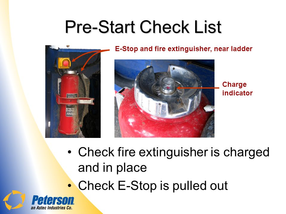 Pre-Start Check List Check fire extinguisher is charged and in place Check E-Stop is pulled out E-Stop and fire extinguisher, near ladder Charge indicator