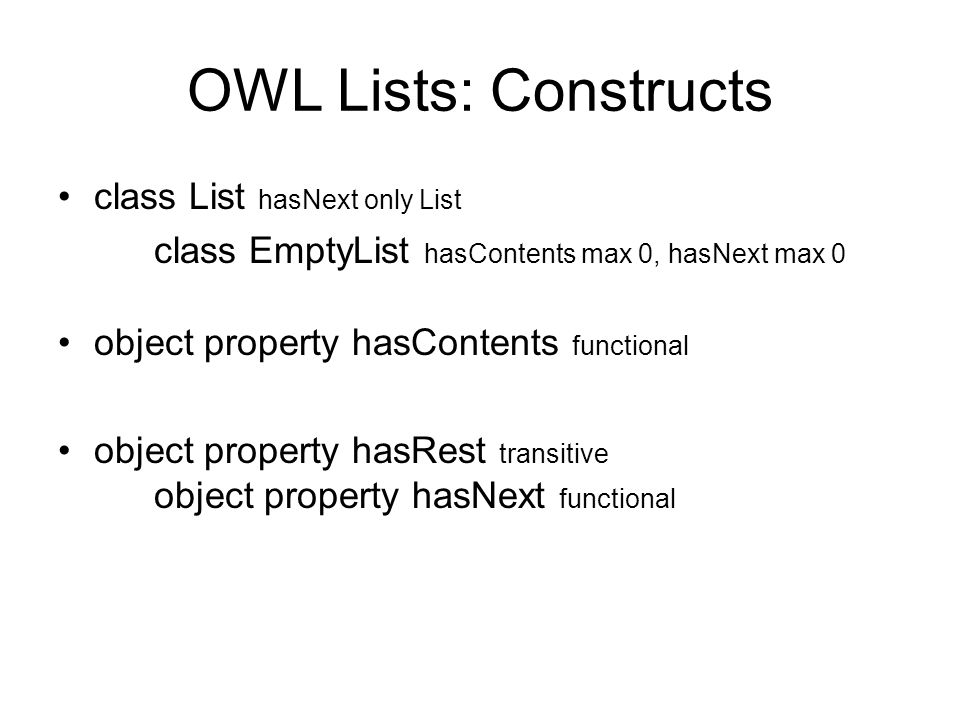 OWL Lists: Example The closed list ABC: List and hasContents some A and hasNext some ( List and hasContent some B and hasNext some ( List and hasContents some C and hasNext some EmptyList)) Note that we dont have to specify the hasRest properties, as they can be inferred Eg this list hasRest some (List and hasContents some C)