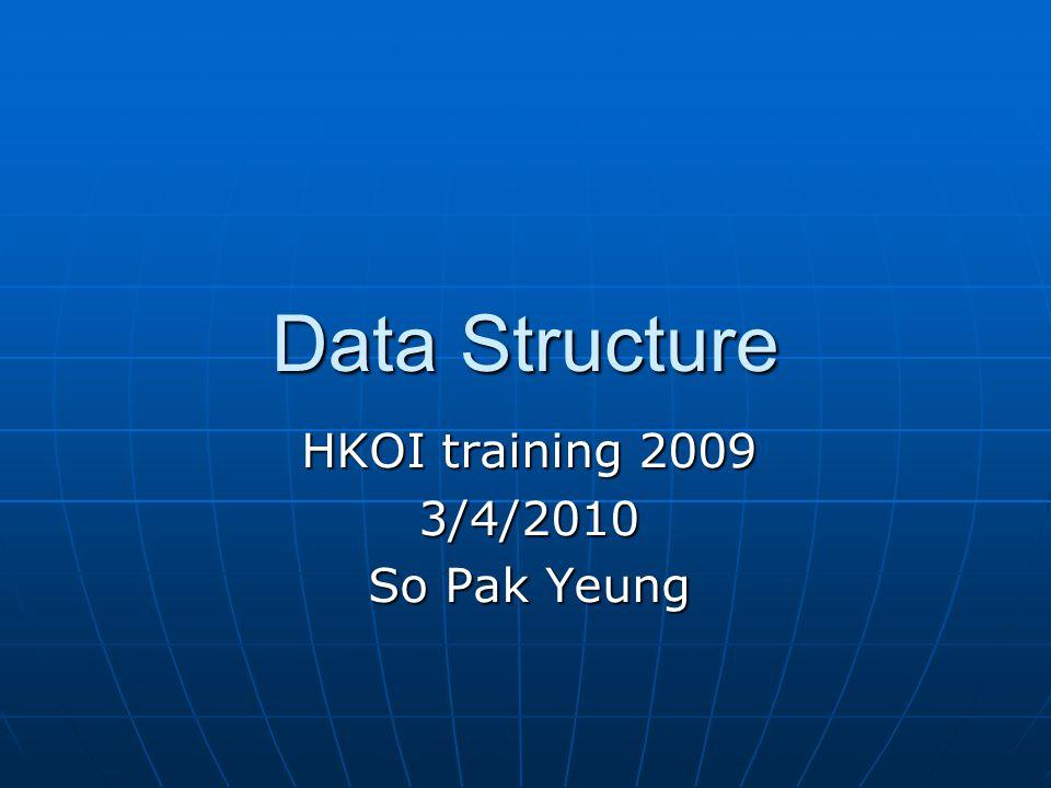 Data Structure HKOI training 2009 3/4/2010 So Pak Yeung