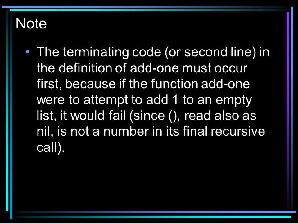 Note The terminating code (or second line) in the definition of add-one must occur first, because if the function add-one were to attempt to add 1 to an empty list, it would fail (since (), read also as nil, is not a number in its final recursive call).