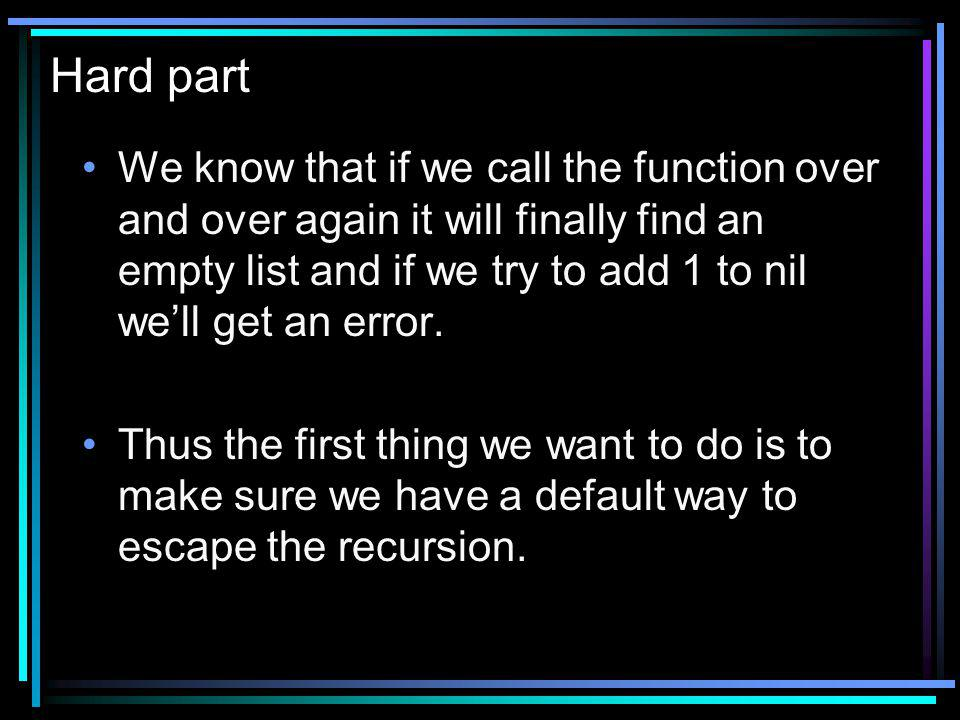 Hard part We know that if we call the function over and over again it will finally find an empty list and if we try to add 1 to nil well get an error.