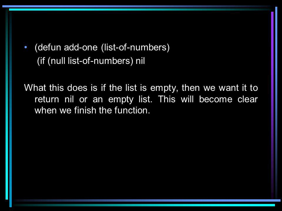 (defun add-one (list-of-numbers) (if (null list-of-numbers) nil What this does is if the list is empty, then we want it to return nil or an empty list.
