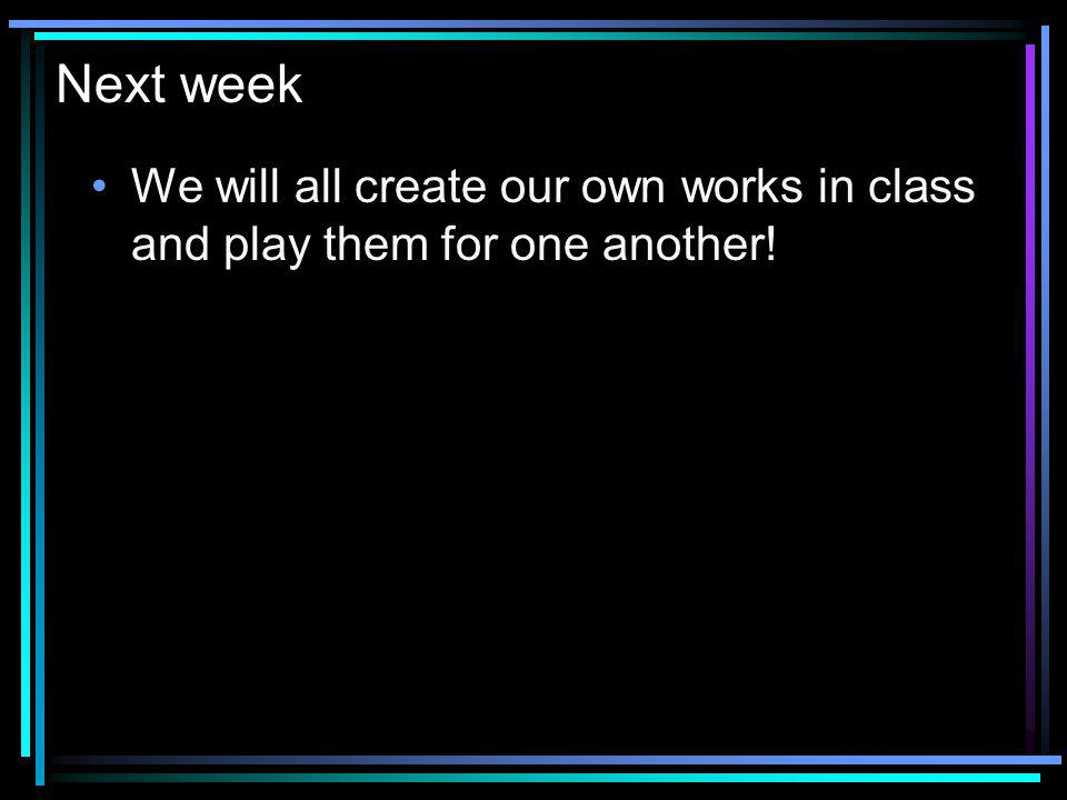 Next week We will all create our own works in class and play them for one another!