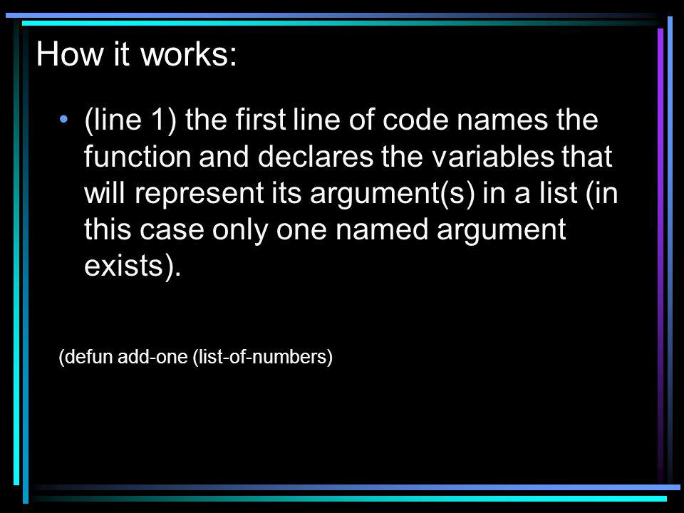 How it works: (line 1) the first line of code names the function and declares the variables that will represent its argument(s) in a list (in this case only one named argument exists).