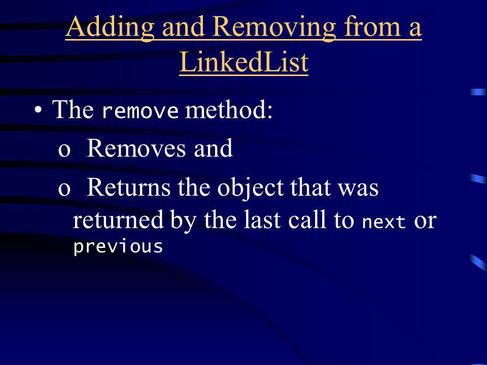 Adding and Removing from a LinkedList The remove method: o Removes and o Returns the object that was returned by the last call to next or previous