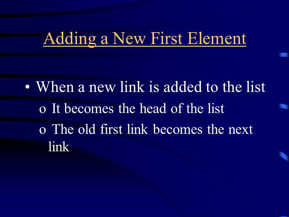 Adding a New First Element When a new link is added to the list o It becomes the head of the list o The old first link becomes the next link