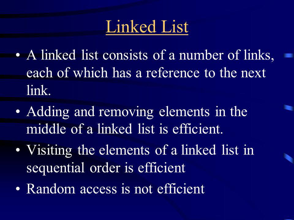 Linked List A linked list consists of a number of links, each of which has a reference to the next link.