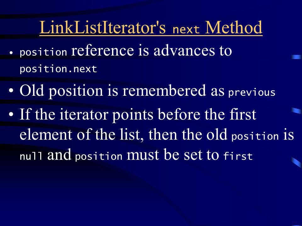 LinkListIterator s next Method position reference is advances to position.next Old position is remembered as previous If the iterator points before the first element of the list, then the old position is null and position must be set to first