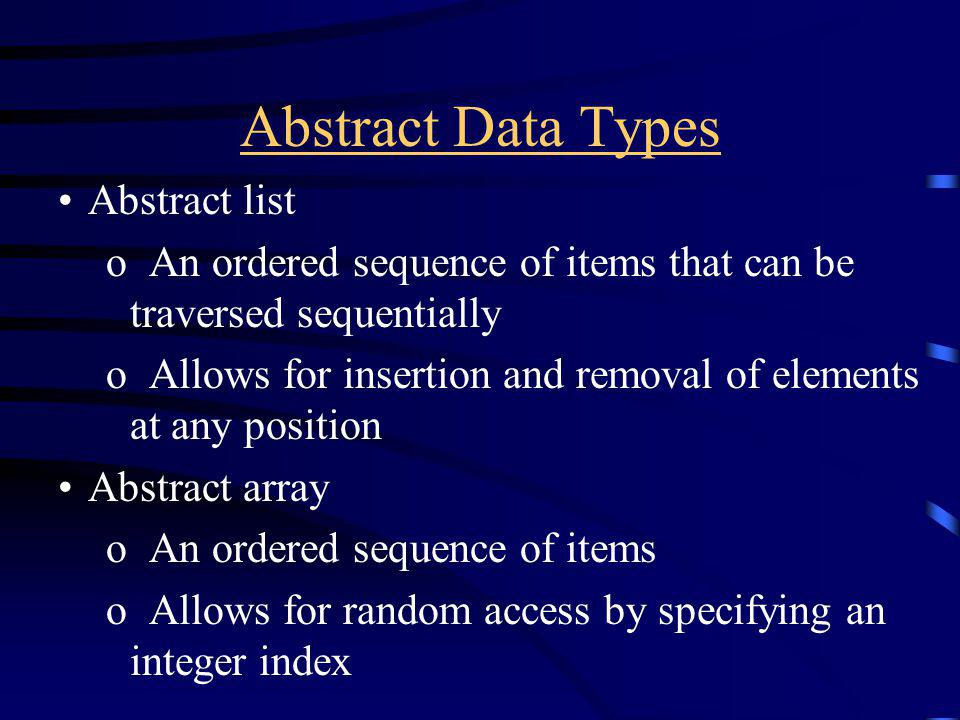 Abstract Data Types Abstract list o An ordered sequence of items that can be traversed sequentially o Allows for insertion and removal of elements at any position Abstract array o An ordered sequence of items o Allows for random access by specifying an integer index