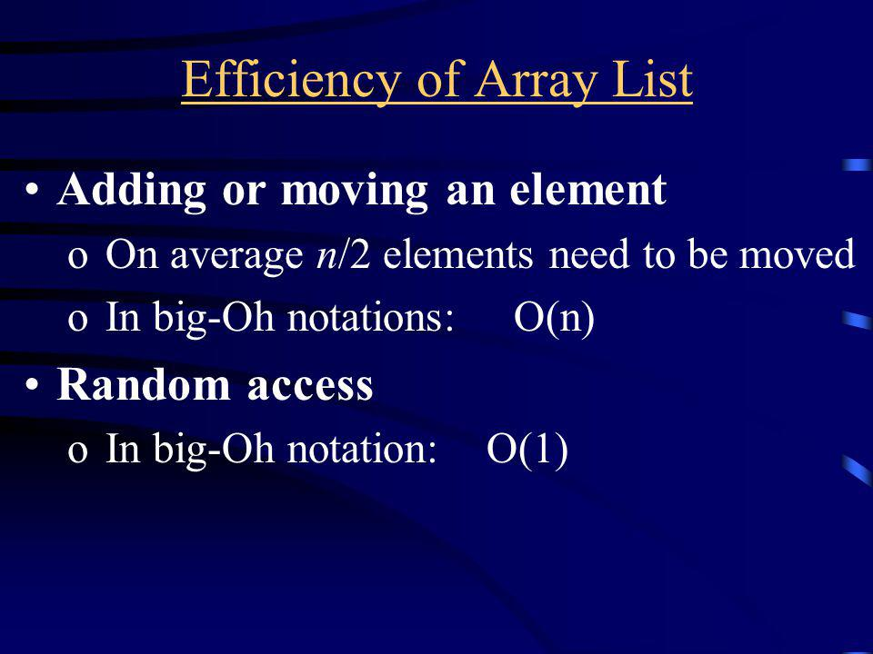 Efficiency of Array List Adding or moving an element o On average n/2 elements need to be moved o In big-Oh notations: O(n) Random access o In big-Oh notation: O(1)