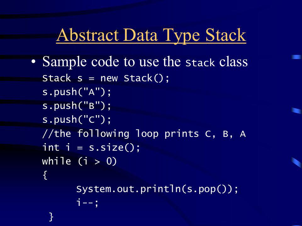 Abstract Data Type Stack Sample code to use the Stack class Stack s = new Stack(); s.push( A ); s.push( B ); s.push( C ); //the following loop prints C, B, A int i = s.size(); while (i > 0) { System.out.println(s.pop()); i--; }