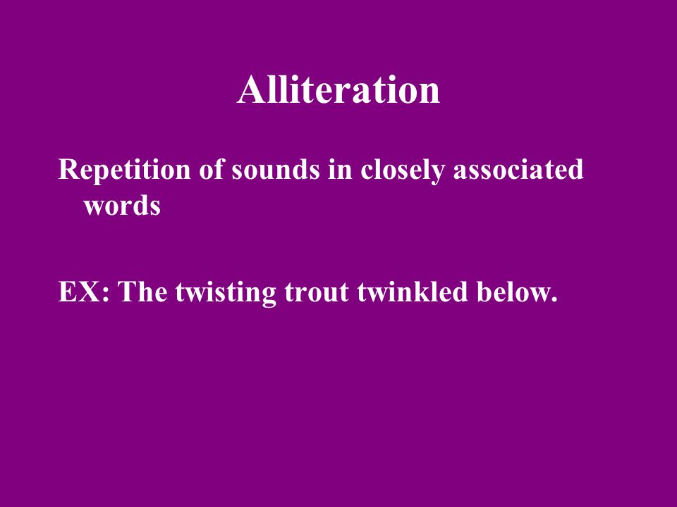 Alliteration Repetition of sounds in closely associated words EX: The twisting trout twinkled below.