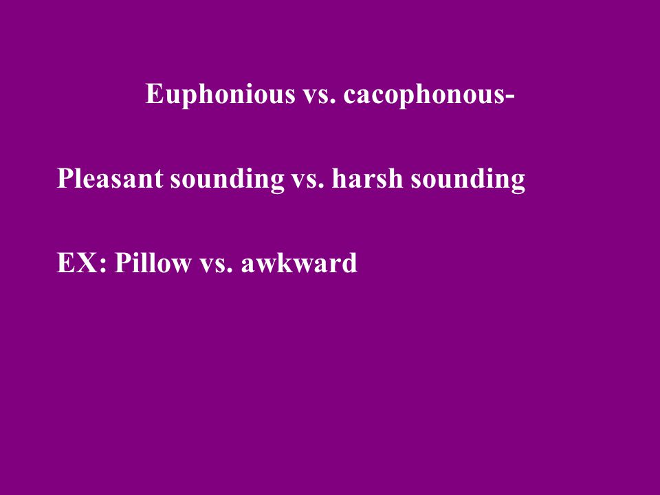 Euphonious vs. cacophonous- Pleasant sounding vs. harsh sounding EX: Pillow vs. awkward