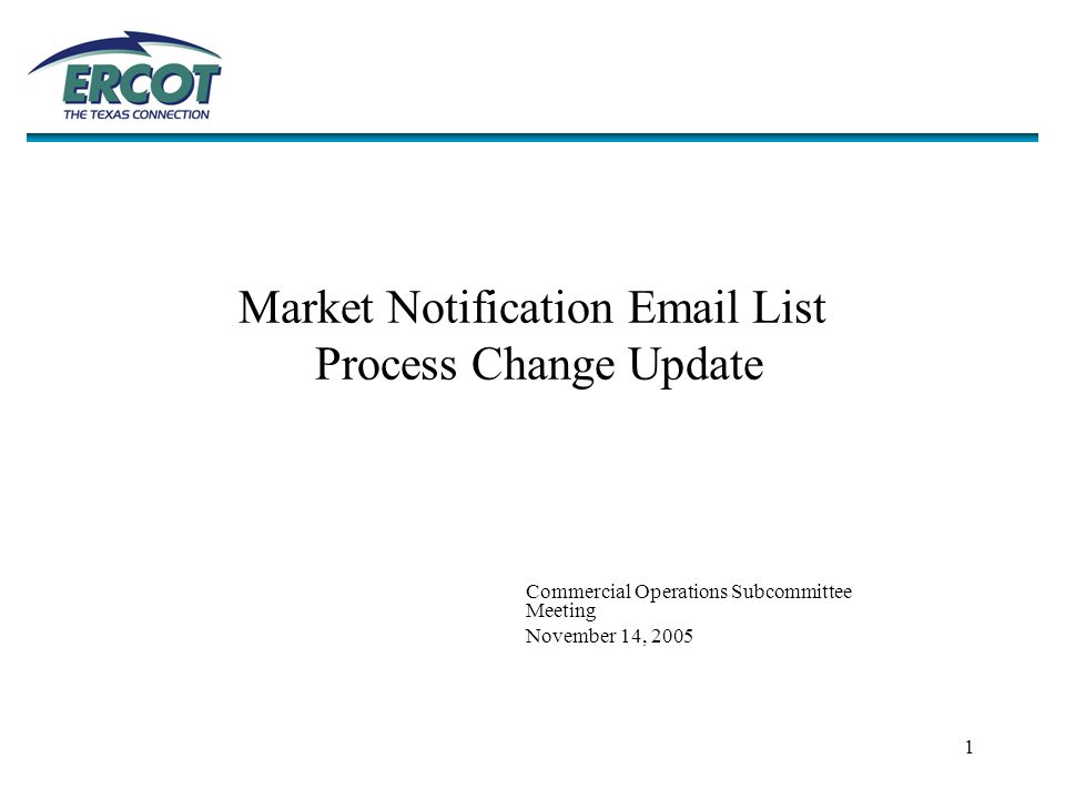 1 Market Notification Email List Process Change Update Commercial Operations Subcommittee Meeting November 14, 2005