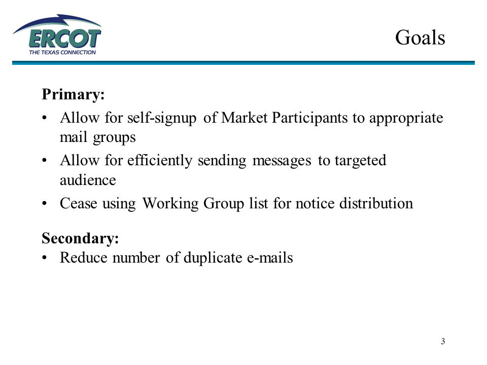 3 Goals Primary: Allow for self-signup of Market Participants to appropriate mail groups Allow for efficiently sending messages to targeted audience Cease using Working Group list for notice distribution Secondary: Reduce number of duplicate e-mails