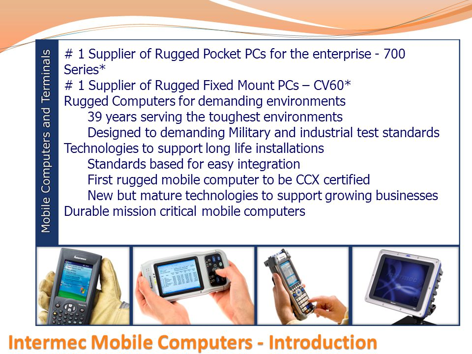 Intermec Mobile Computers - Introduction # 1 Supplier of Rugged Pocket PCs for the enterprise - 700 Series* # 1 Supplier of Rugged Fixed Mount PCs – C