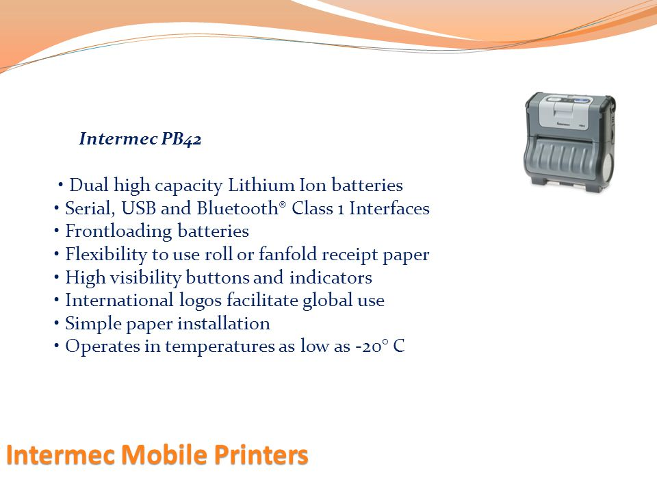 Intermec Mobile Printers Dual high capacity Lithium Ion batteries Serial, USB and Bluetooth® Class 1 Interfaces Frontloading batteries Flexibility to
