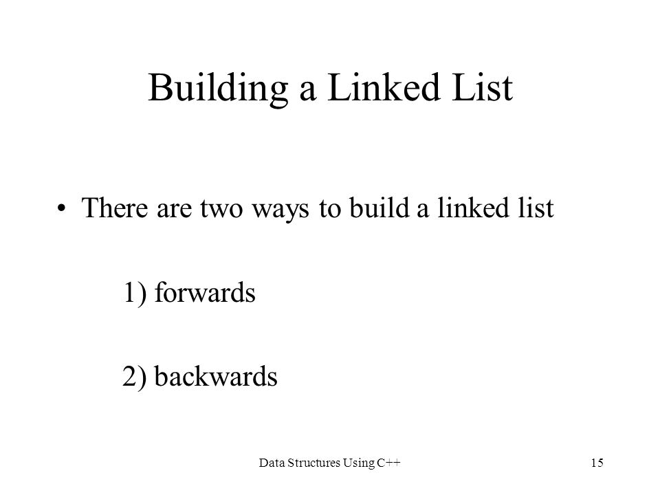 Data Structures Using C++15 Building a Linked List There are two ways to build a linked list 1) forwards 2) backwards