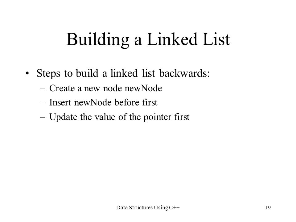 Data Structures Using C++19 Building a Linked List Steps to build a linked list backwards: –Create a new node newNode –Insert newNode before first –Up