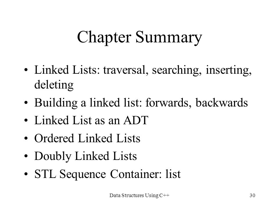 Data Structures Using C++30 Chapter Summary Linked Lists: traversal, searching, inserting, deleting Building a linked list: forwards, backwards Linked