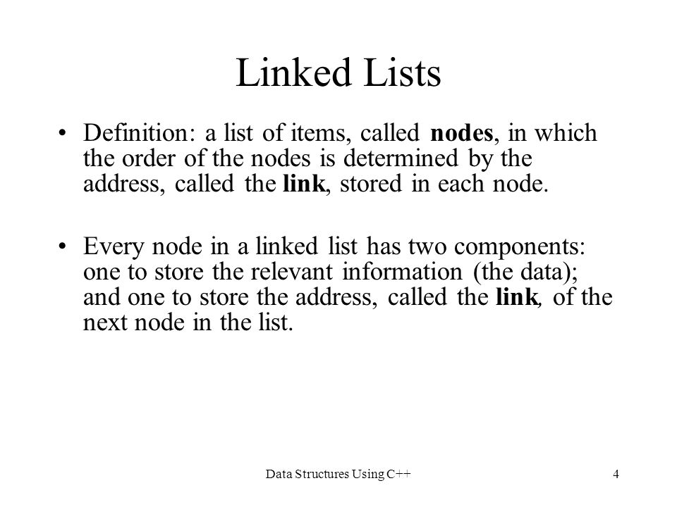 Data Structures Using C++4 Linked Lists Definition: a list of items, called nodes, in which the order of the nodes is determined by the address, calle