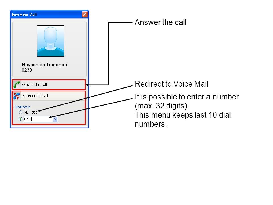 Answer the call It is possible to enter a number (max. 32 digits). This menu keeps last 10 dial numbers. Redirect to Voice Mail