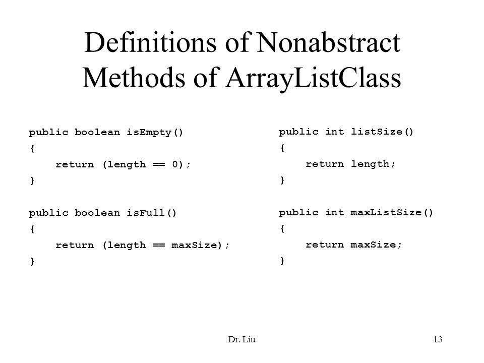 Dr. Liu13 Definitions of Nonabstract Methods of ArrayListClass public boolean isEmpty() { return (length == 0); } public boolean isFull() { return (le