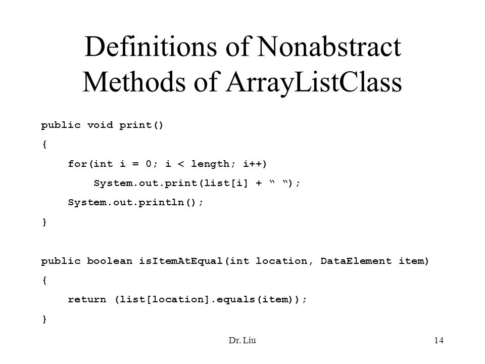 Dr. Liu14 Definitions of Nonabstract Methods of ArrayListClass public void print() { for(int i = 0; i < length; i++) System.out.print(list[i] + ); Sys