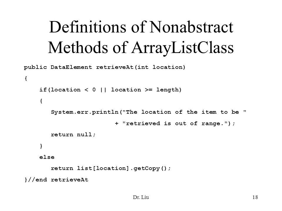 Dr. Liu18 Definitions of Nonabstract Methods of ArrayListClass public DataElement retrieveAt(int location) { if(location = length) { System.err.printl