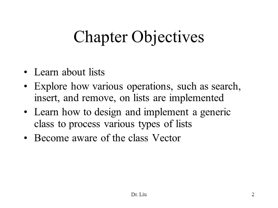 Dr. Liu2 Chapter Objectives Learn about lists Explore how various operations, such as search, insert, and remove, on lists are implemented Learn how t
