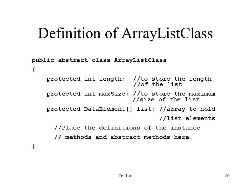 Dr. Liu20 Definition of ArrayListClass public abstract class ArrayListClass { protected int length; //to store the length //of the list protected int