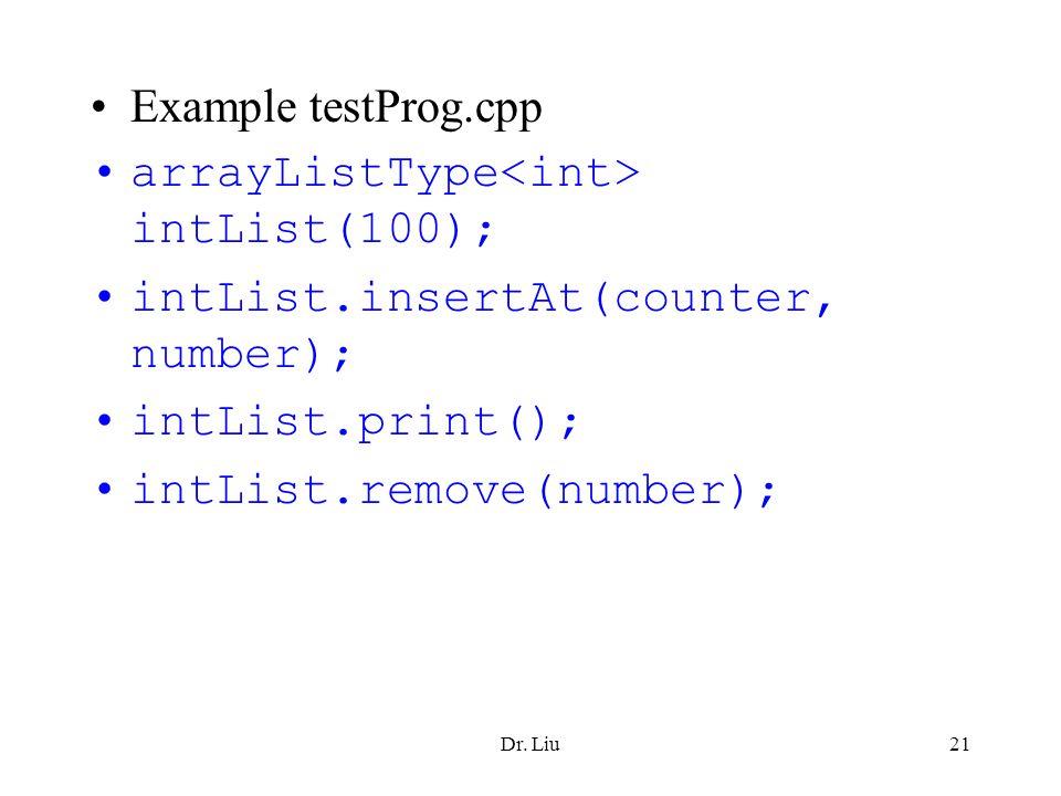 Dr. Liu21 Example testProg.cpp arrayListType intList(100); intList.insertAt(counter, number); intList.print(); intList.remove(number);