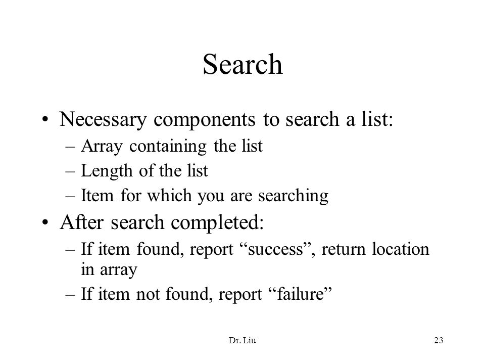 Dr. Liu23 Search Necessary components to search a list: –Array containing the list –Length of the list –Item for which you are searching After search