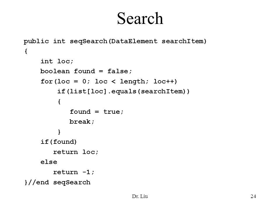 Dr. Liu24 Search public int seqSearch(DataElement searchItem) { int loc; boolean found = false; for(loc = 0; loc < length; loc++) if(list[loc].equals(