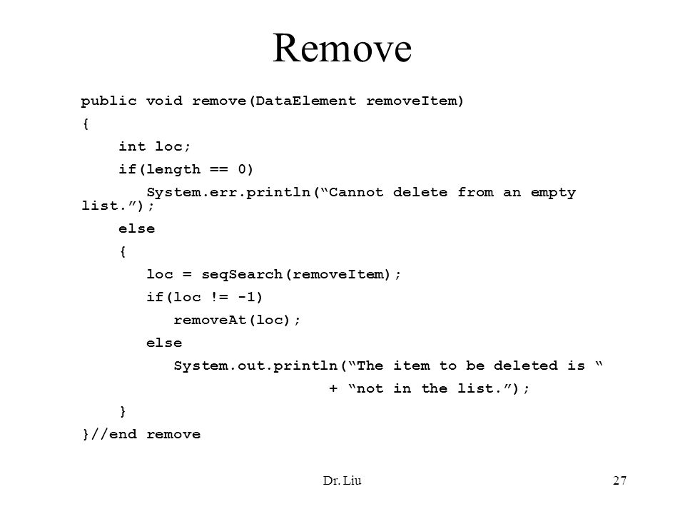 Dr. Liu27 Remove public void remove(DataElement removeItem) { int loc; if(length == 0) System.err.println(Cannot delete from an empty list.); else { l