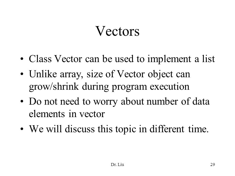 Dr. Liu29 Vectors Class Vector can be used to implement a list Unlike array, size of Vector object can grow/shrink during program execution Do not nee