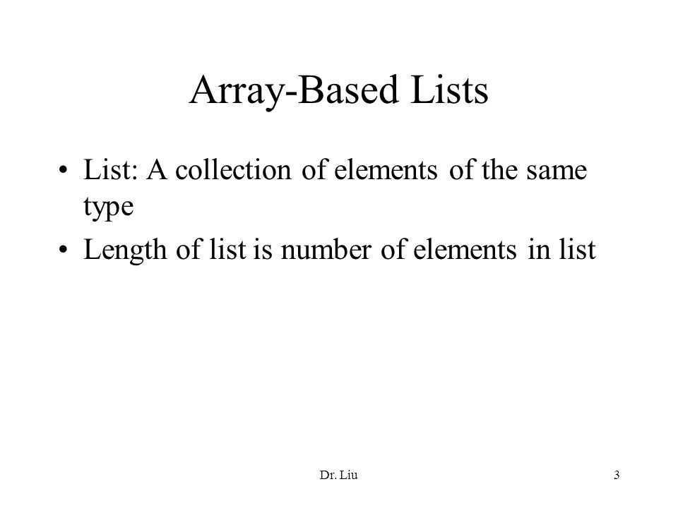 Dr. Liu3 Array-Based Lists List: A collection of elements of the same type Length of list is number of elements in list