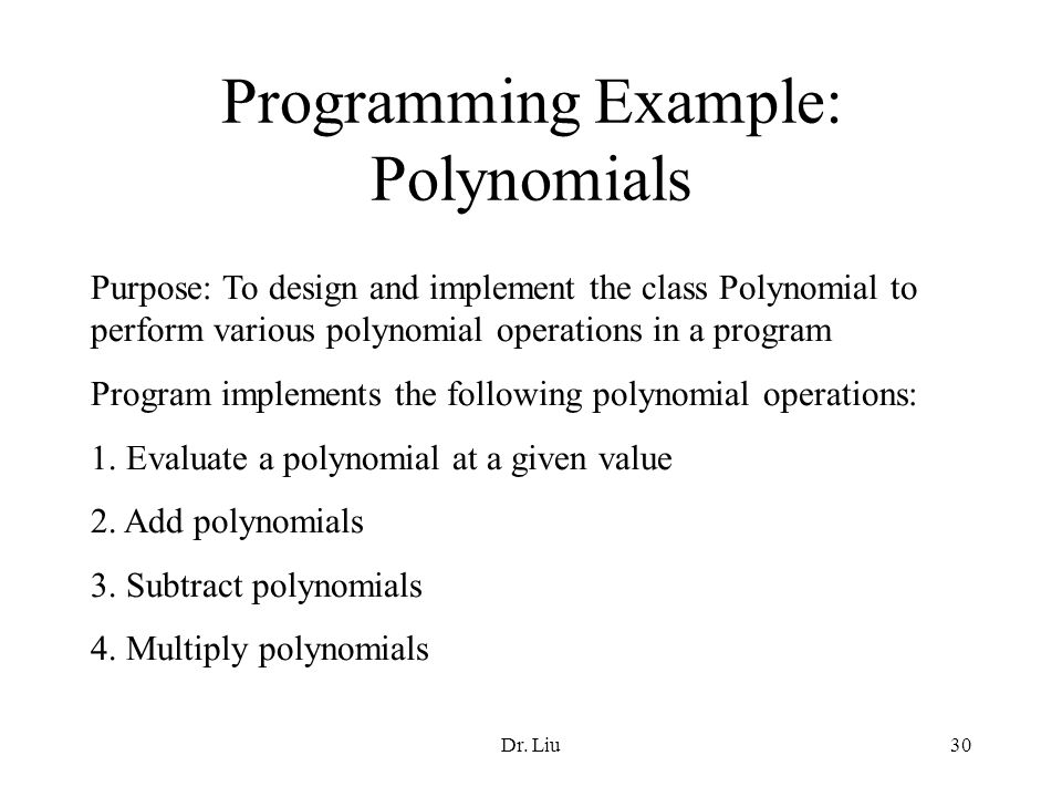 Dr. Liu30 Programming Example: Polynomials Purpose: To design and implement the class Polynomial to perform various polynomial operations in a program