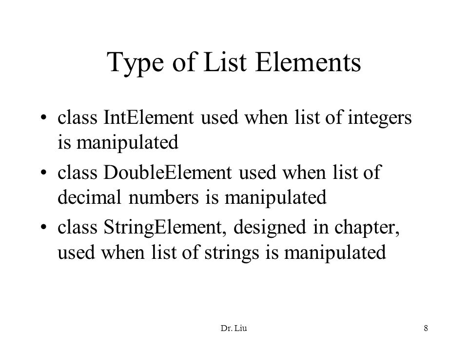Dr. Liu8 Type of List Elements class IntElement used when list of integers is manipulated class DoubleElement used when list of decimal numbers is man
