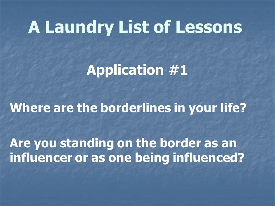 A Laundry List of Lessons Application #1 Where are the borderlines in your life? Are you standing on the border as an influencer or as one being influ