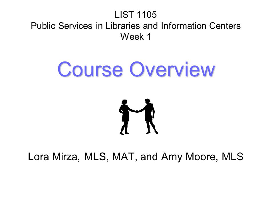 Course Overview LIST 1105 Public Services in Libraries and Information Centers Week 1 Course Overview Lora Mirza, MLS, MAT, and Amy Moore, MLS